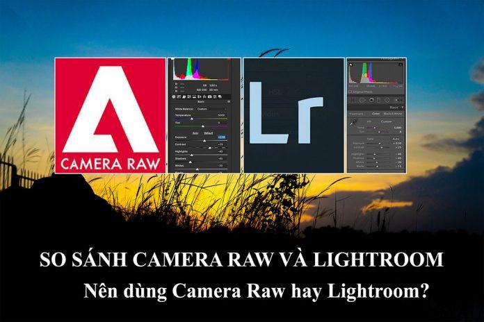 Nên dùng camera raw hay lightroom để chỉnh sửa ảnh
