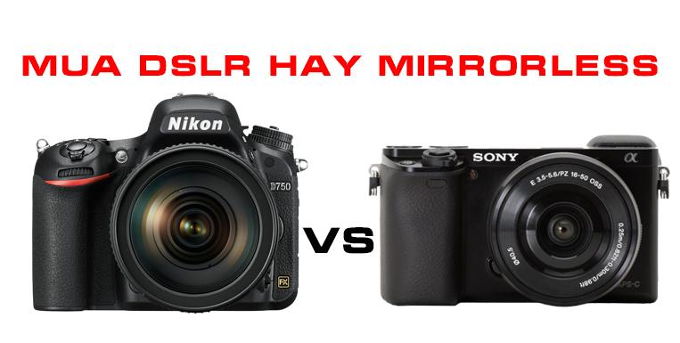 Nên mua máy ảnh DSLR hay Mirrorless