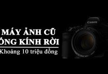 Máy ảnh cũ 10 triệu đồng ngon bổ rẻ