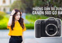 Hướng dẫn sử dụng Canon 50D cơ bản
