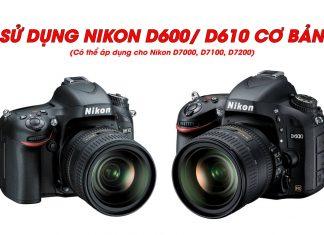 Hướng dẫn chi tiết các thao tác để sử dụng máy ảnh Nikon D600, D610 cơ bản